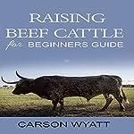 Raising Beef Cattle for Beginner's Guide | Carson Wyatt