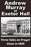 Andrew Murray at Exeter Hall: Three Talks on Prayer Given in 1895