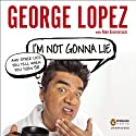 I'm Not Gonna Lie: And Other Lies You Tell When You Turn 50 (       UNABRIDGED) by George Lopez Narrated by George Lopez