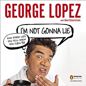 I'm Not Gonna Lie: And Other Lies You Tell When You Turn 50 | [George Lopez]