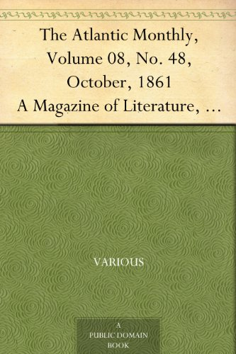 The Atlantic Monthly, Volume 08, No. 48, October, 1861 A Magazine of Literature, Art, and Politics