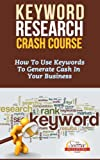 Keyword Research Crash Course - How To Use Keywords To Generate Cash In Your Business