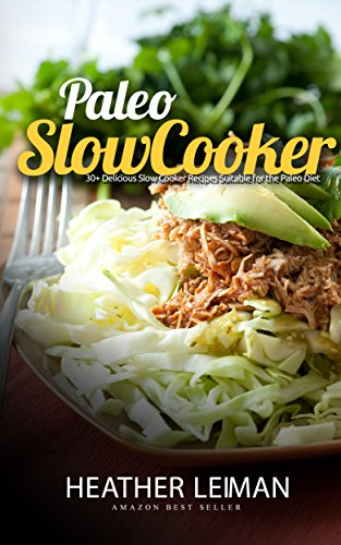 Paleo Slow Cooker: 30+ Delicious Slow Cooker Recipes For The Paleo Diet (Paleo Diet, Slow Cooker Recipes) by Heather Leiman