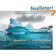 La démarche du photographe: Le processus créatif, de l'intuition à l'image finale