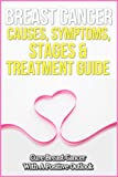 Breast Cancer Causes, Symptoms, Stages & Treatment Guide: Cure Breast Cancer With A Positive Outlook (Causes of Breast Cancer, Symptoms of Breast Cancer, ... Breast Cancer, Treatment for Breast Cancer)