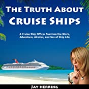 The Truth About Cruise Ships: A Cruise Ship Officer Survives the Work, Adventure, Alcohol, and Sex of Ship Life | [Jay Herring]