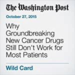 Why Groundbreaking New Cancer Drugs Still Don't Work for Most Patients | Brady Dennis