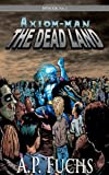 The Dead Land: A Superhero/Zombie Novel [Axiom-man Saga, Episode No. 1]