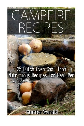 Campfire Recipes: 25 Dutch Oven Cast Iron Nutritious Recipes For Real Men.: (Survival Gear, Survivalist, Survival Tips, Preppers Survival Guide, Home ... hunting, fishing, prepping and foraging) by Hunter Gerald