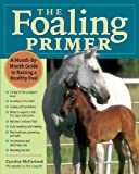 The Foaling Primer: A Month-by-Month Guide to Raising a Healthy Foal