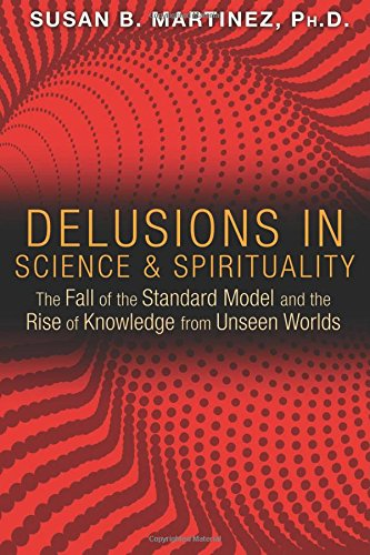 Delusions in Science and Spirituality: The Fall of the Standard Model and the Rise of Knowledge from Unseen Worlds