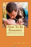 How To Be Romantic: 4000+ Romantic Ideas For Couples