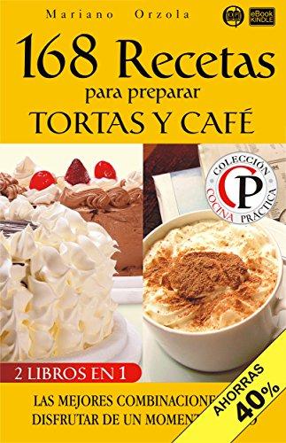168 RECETAS PARA PREPARAR TORTAS Y CAFÉ: Las mejores combinaciones para disfrutar de un momento único (Colección Cocina Práctica - Edición 2 en 1 nº 14) (Spanish Edition) by Mariano Orzola