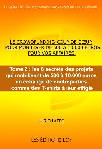 Couverture du livre Tome 2 : les 8 secrets des projets qui mobilisent de 500 à 10.000 euros en échange de contreparties comme des T-shirts à leur effigie