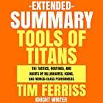 Extended Summary: Tools of Titans by Tim Ferriss: The Tactics, Routines, and Habits of Billionaires, Icons, and World-Class Performers |  Knight Writer