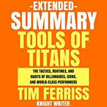Extended Summary: Tools of Titans by Tim Ferriss: The Tactics, Routines, and Habits of Billionaires, Icons, and World-Class Performers | Livre audio Auteur(s) :  Knight Writer Narrateur(s) : Dave Wright