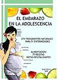 El Embarazo en la Adolescencia: 374 tratamientos naturales para 71 enfermedades; Alimentacion: 71 recetas revitalizantes (Para no Engordar) (Spanish Edition)