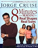 8 Minutes in the Morning for Real Shapes, Real Sizes: Specifically Designed for People Who Want to Lose 30 Pounds or More (1579547141) by Cruise, Jorge