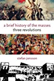img - for A Brief History of the Masses: Three Revolutions (Columbia Themes in Philosophy, Social Criticism, and the Arts) book / textbook / text book