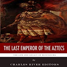 The Last Emperor of the Aztecs: The Life and Legacy of Montezuma (       UNABRIDGED) by Charles River Editors Narrated by James Weippert