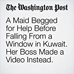 A Maid Begged for Help Before Falling From a Window in Kuwait. Her Boss Made a Video Instead. | Avi Selk