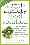 img - for The Antianxiety Food Solution: How the Foods You Eat Can Help You Calm Your Anxious Mind, Improve Your Mood, and End Cravings book / textbook / text book