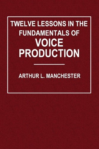 Twelve Lessons in the Fundamentals of Voice Production