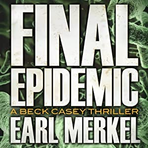 Final Epidemic: A Beck Casey Thriller, Book 1 | [Earl Merkel]