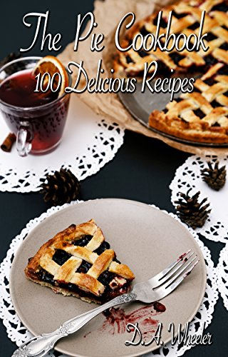 THE PIE COOKBOOK: 100 DELICIOUS PIE RECIPES (pie baking, pie recipe book, pies, pie cook book, dessert pies. baking,  pie crust,) by D A WHEELER