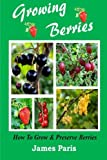 Growing Berries - How To Grow And Preserve Berries: Strawberries, Raspberries, Blackberries, Blueberries, Gooseberries, Redcurrants, Blackcurrants & Whitecurrants. James Paris