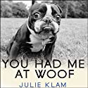 You Had Me at Woof: How Dogs Taught Me the Secrets of Happiness (       UNABRIDGED) by Julie Klam Narrated by Karen White