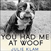 You Had Me at Woof: How Dogs Taught Me the Secrets of Happiness | [Julie Klam]