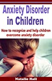 ANXIETY DISORDER IN CHILDREN: HOW TO RECOGNIZE AND HELP CHILDREN OVERCOME ANXIETY DISORDER