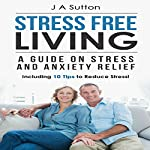 Stress Free Living: A Guide on Stress and Anxiety Relief | J. A. Sutton