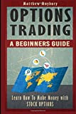 img - for Options Trading: A Beginner's Guide To Options Trading - Learn How To Make Money With Stock Options (Options Trading, Options Trading For Beginner's, Options Trading Strategies) (Volume 1) book / textbook / text book