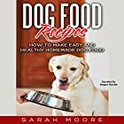 Dog Food Recipes: How to Make Easy and Healthy Homemade Dog Food Hörbuch von Sarah Moore Gesprochen von: Megan Mackie