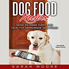 Dog Food Recipes: How to Make Easy and Healthy Homemade Dog Food Audiobook by Sarah Moore Narrated by Megan Mackie
