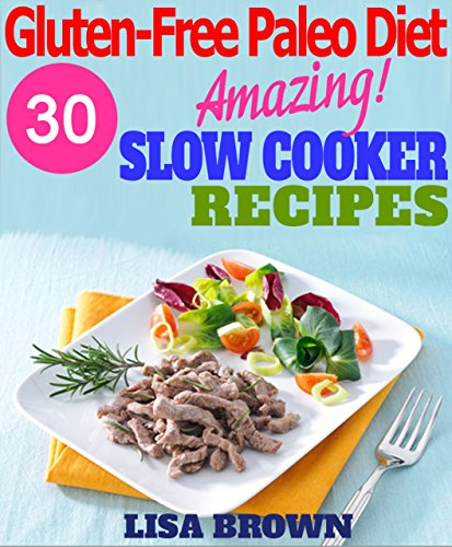 Gluten-Free Paleo Diet: Amazing Gluten-Free Paleo Slow Cooker Recipes For Healthy Eating And Weight Loss by Lisa Brown