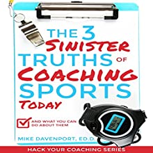 The 3 Sinister Truths of Coaching Sports Today - and What You Can Do About Them: Hack Your Coaching, Book 1 Audiobook by Mike Davenport Narrated by Chris Rice