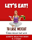 Eat to Lose Weight: Cure Belly Fat and Achieve Healthy Body  (Lose Weight Fast, Lose Fat, Weight Loss, Good Habits)