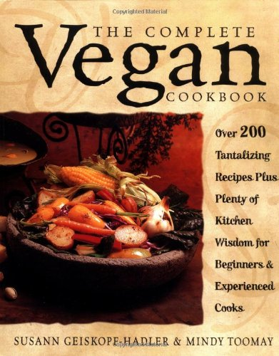 The Complete Vegan Cookbook: Over 200 Tantalizing Recipes, Plus Plenty of Kitchen Wisdom for Beginners and Experienced Cooks: Susann Geiskopf-Hadler, Mindy Toomay: 9780761529514: Amazon.com: Books