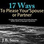 17 Ways to Please Your Spouse or Partner: For Men with Schizoid Personality Disorder, ADHD, OCPD or Asperger's Syndrome | J.B. Snow
