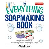 The Everything Soapmaking Book: Recipes and Techniques for Creating Colorful and Fragrant Soaps ~ Alicia Grosso