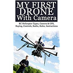My First Drone With Camera: RC Helicopter Types, Camera & GPS, Buying, Controls, Radio, Rules, Instructions (English Edition)