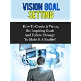 Vision Goal Setting - How To Create A Vision, Set Inspiring Goals And Follow Through To Make It A Reality!