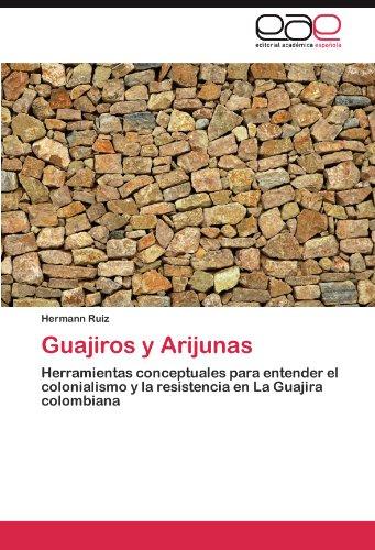 Guajiros y Arijunas Herramientas conceptuales para entender el colonialismo y la resistencia en La Guajira colombiana  [Ruiz, Hermann] (Tapa Blanda)