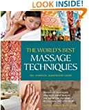 The World's Best Massage Techniques The Complete Illustrated Guide: Innovative Bodywork Practices From Around the Globe for Pleasure, Relaxation, and Pain Relief