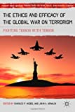 img - for The Ethics and Efficacy of the Global War on Terrorism: Fighting Terror with Terror (Twenty-First Century Perspectives on War, Peace, and Human Conflict) book / textbook / text book
