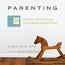 Parenting: The 14 Gospel Principles That Can Radically Change Your Family Audiobook by Paul David Tripp Narrated by Bevan Greiner