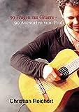 99 Fragen zur Gitarre - 99 Antworten vom Profi: Antworten vom Profi auf die am häufigsten gestellten Fragen zum Thema Gitarre (German Edition)